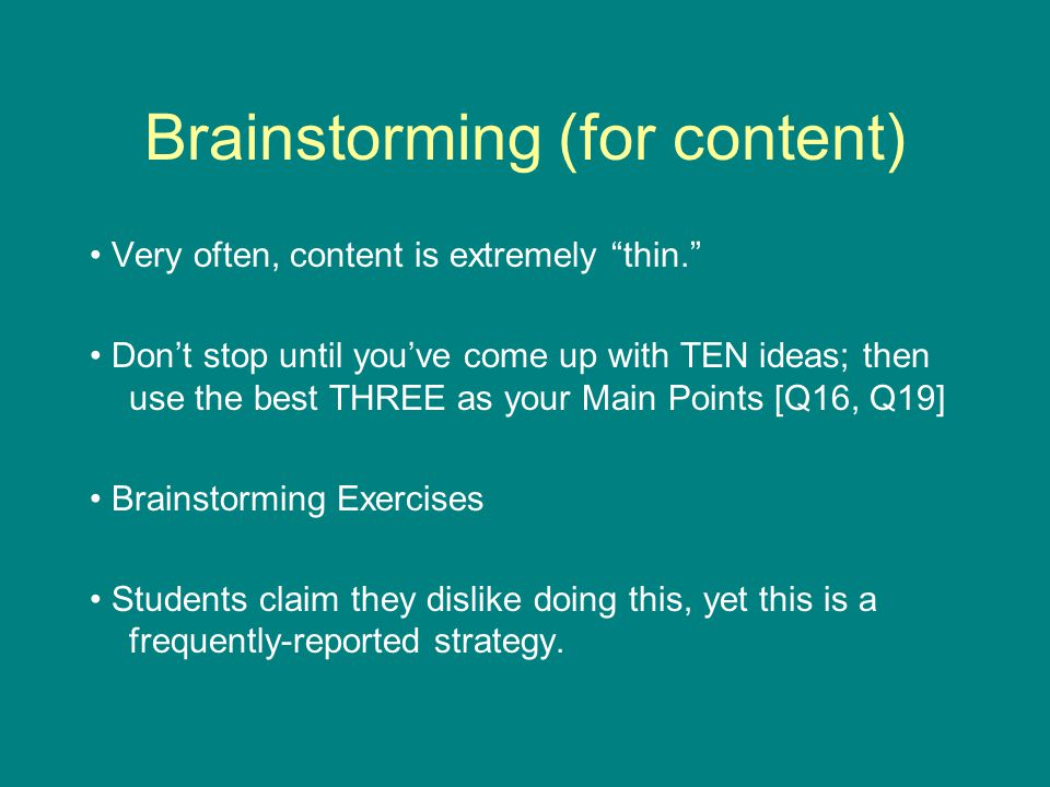 Brainstorming (for content) Very often, content is extremely thin. Don't stop until you've come up with TEN ideas; then use the best THREE as your Main Points [Q16, Q19] Brainstorming Exercises Students claim they dislike doing this, yet this is a frequently-reported strategy.
