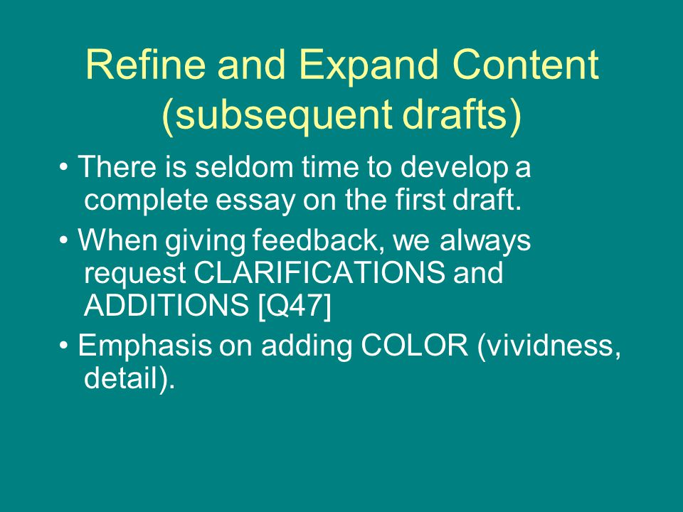 Refine and Expand Content (subsequent drafts) There is seldom time to develop a complete essay on the first draft.