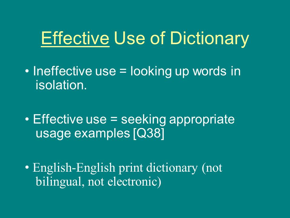Effective Use of Dictionary Ineffective use = looking up words in isolation.