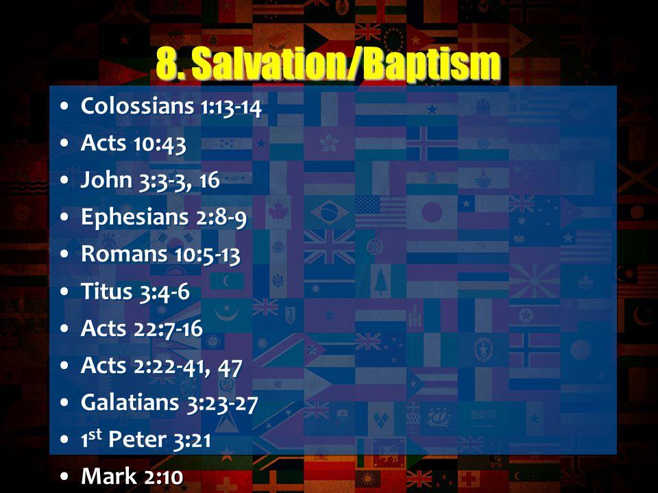 Colossians 1:13-14 Acts 10:43 John 3:3-3, 16 Ephesians 2:8-9 Romans 10:5-13 Titus 3:4-6 Acts 22:7-16 Acts 2:22-41, 47 Galatians 3:23-27 1 st Peter 3:21 Mark 2:10 Colossians 2:11-12 Mark 16:16 Titus 3:4-6 Romans 6:1-4 Acts 9:1-19 Acts 8:26-40 Ephesians 4:4-6 Colossians 1:13-14 Acts 10:43 John 3:3-3, 16 Ephesians 2:8-9 Romans 10:5-13 Titus 3:4-6 Acts 22:7-16 Acts 2:22-41, 47 Galatians 3:23-27 1 st Peter 3:21 Mark 2:10 Colossians 2:11-12 Mark 16:16 Titus 3:4-6 Romans 6:1-4 Acts 9:1-19 Acts 8:26-40 Ephesians 4:4-6 8.