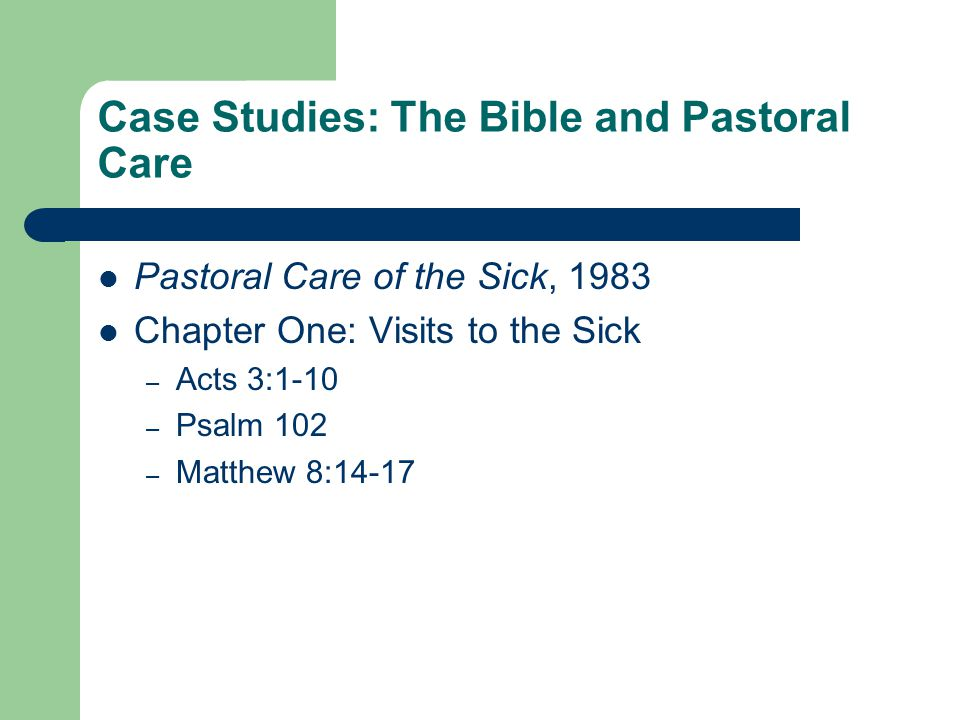 Case Studies: The Bible and Pastoral Care Pastoral Care of the Sick, 1983 Chapter One: Visits to the Sick – Acts 3:1-10 – Psalm 102 – Matthew 8:14-17