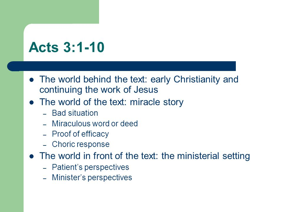 Acts 3:1-10 The world behind the text: early Christianity and continuing the work of Jesus The world of the text: miracle story – Bad situation – Miraculous word or deed – Proof of efficacy – Choric response The world in front of the text: the ministerial setting – Patient's perspectives – Minister's perspectives