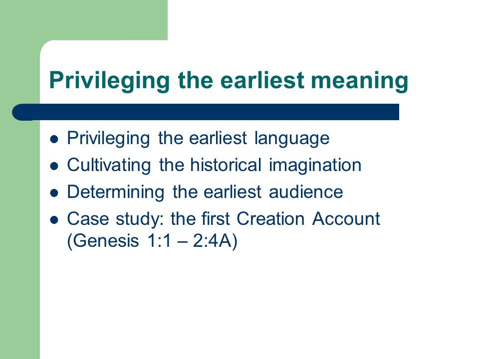 Privileging the earliest meaning Privileging the earliest language Cultivating the historical imagination Determining the earliest audience Case study: the first Creation Account (Genesis 1:1 – 2:4A)