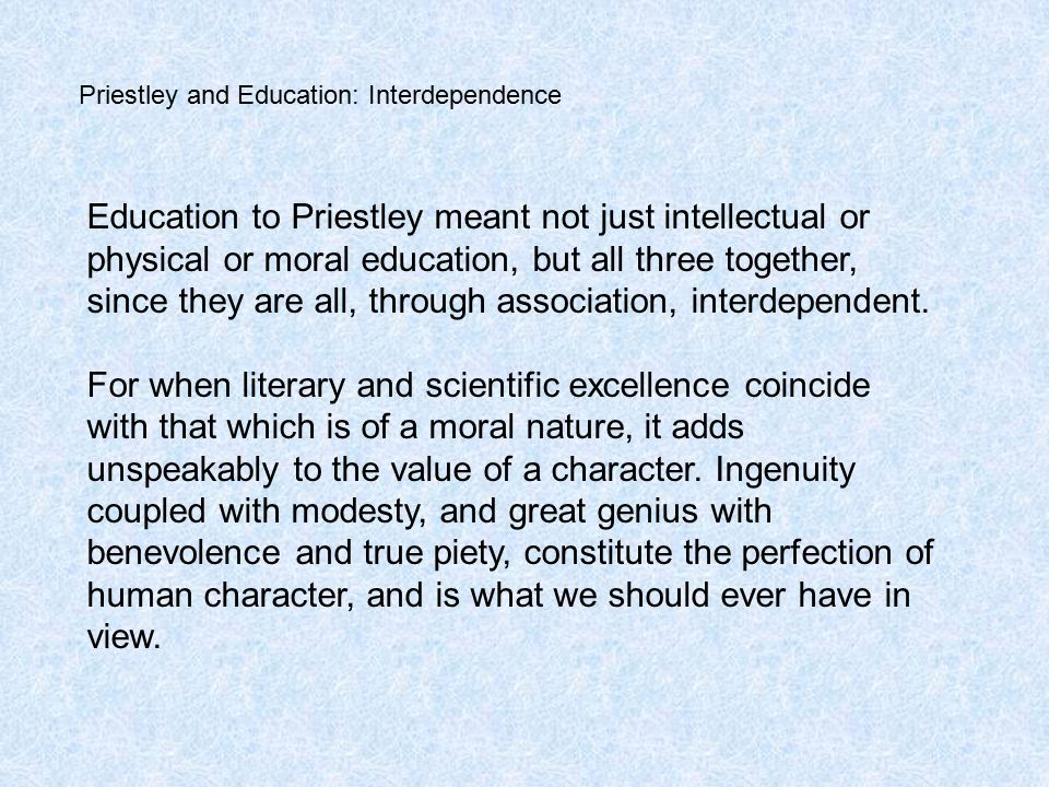 Priestley and Education: Interdependence Education to Priestley meant not just intellectual or physical or moral education, but all three together, since they are all, through association, interdependent.