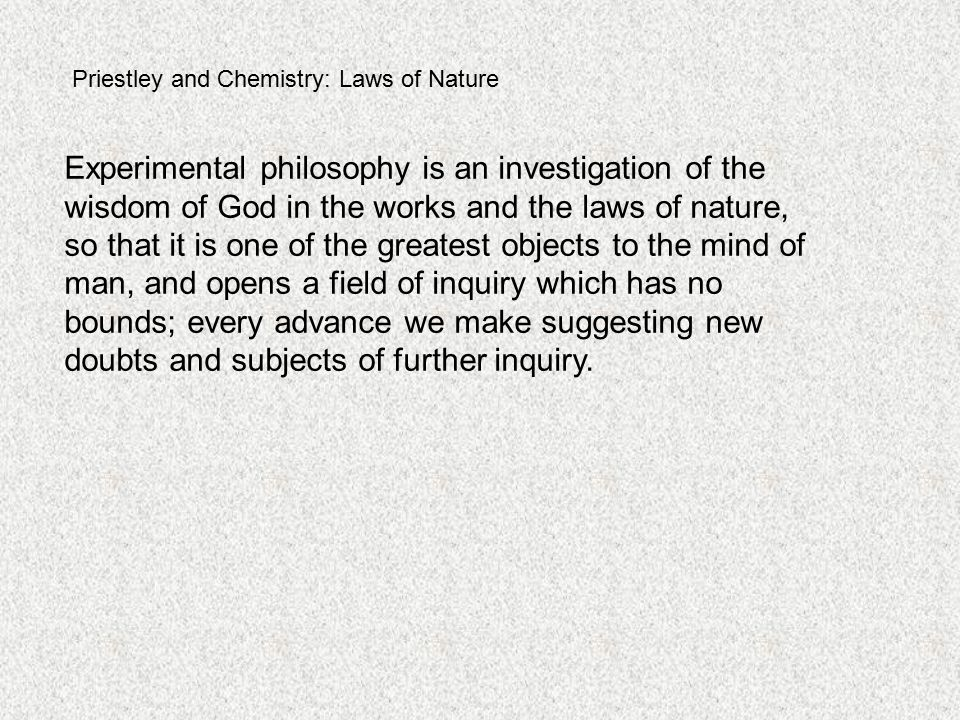 Priestley and Chemistry: Laws of Nature Experimental philosophy is an investigation of the wisdom of God in the works and the laws of nature, so that it is one of the greatest objects to the mind of man, and opens a field of inquiry which has no bounds; every advance we make suggesting new doubts and subjects of further inquiry.