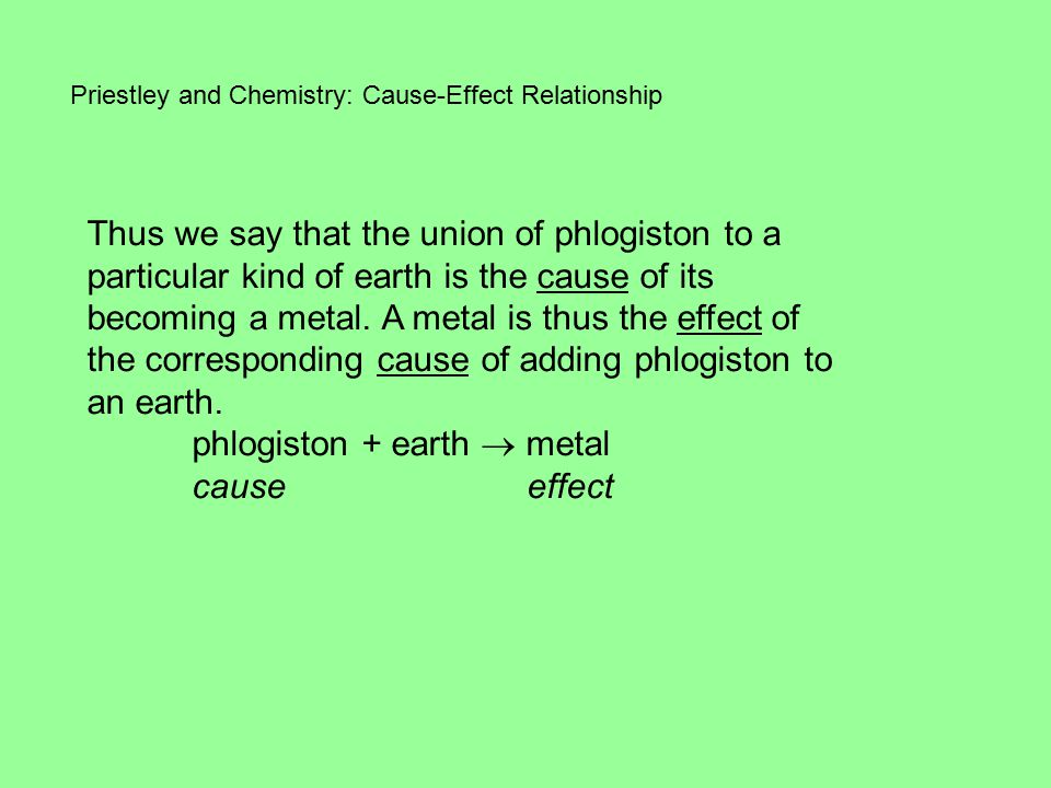 Priestley and Chemistry: Cause-Effect Relationship Thus we say that the union of phlogiston to a particular kind of earth is the cause of its becoming a metal.