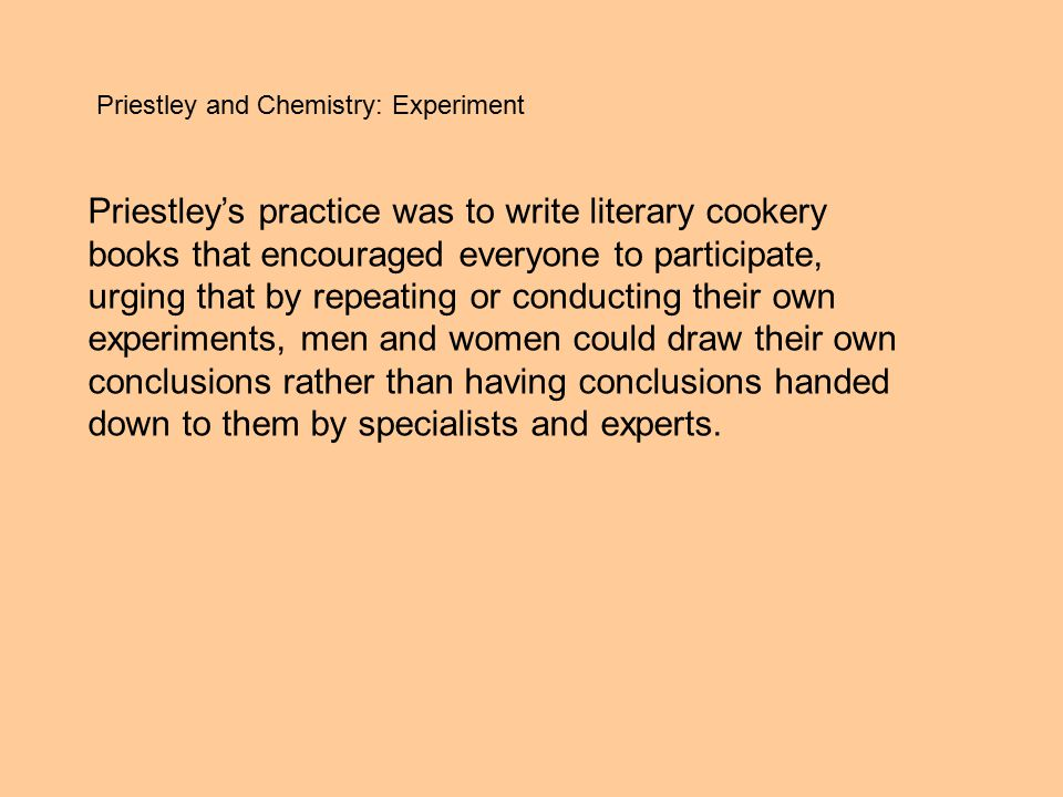 Priestley and Chemistry: Experiment Priestley's practice was to write literary cookery books that encouraged everyone to participate, urging that by repeating or conducting their own experiments, men and women could draw their own conclusions rather than having conclusions handed down to them by specialists and experts.
