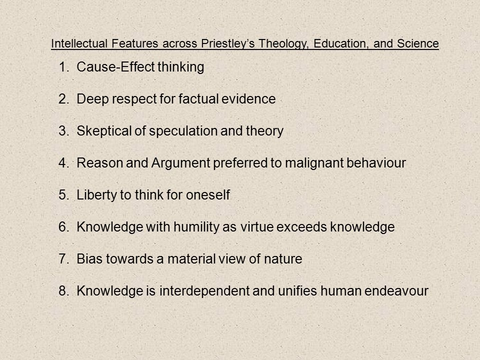 Intellectual Features across Priestley's Theology, Education, and Science 1.Cause-Effect thinking 2.Deep respect for factual evidence 3.Skeptical of speculation and theory 4.Reason and Argument preferred to malignant behaviour 5.Liberty to think for oneself 6.Knowledge with humility as virtue exceeds knowledge 7.Bias towards a material view of nature 8.Knowledge is interdependent and unifies human endeavour