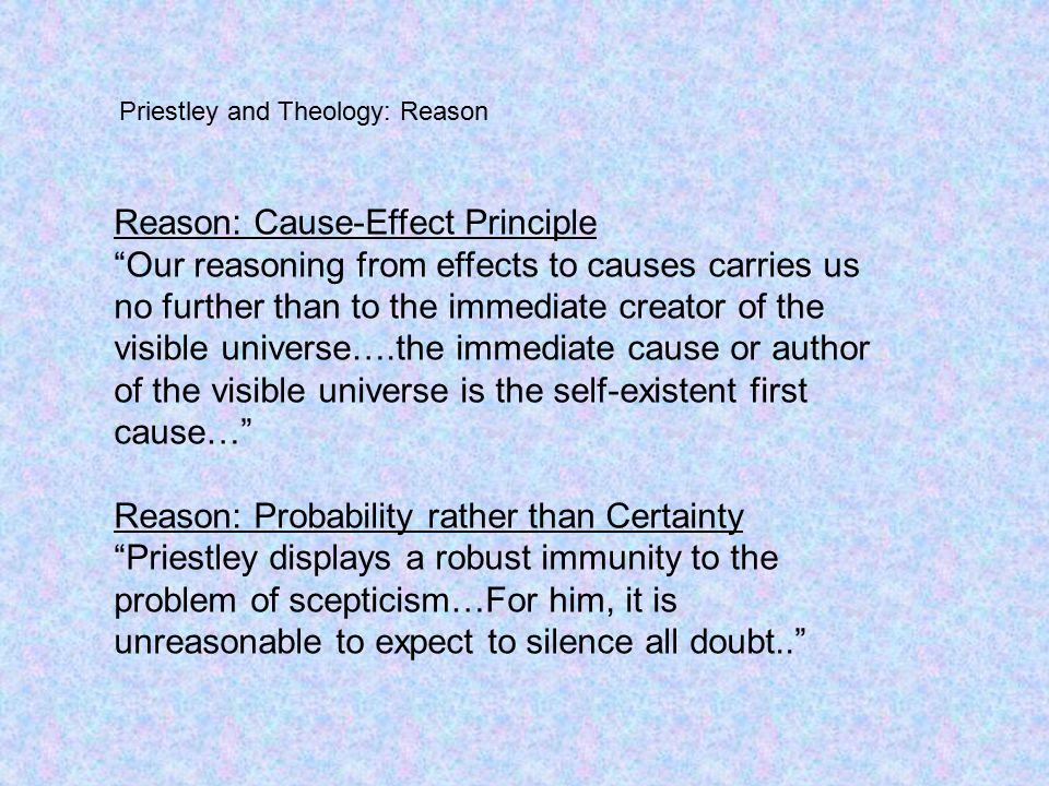 Reason: Cause-Effect Principle Our reasoning from effects to causes carries us no further than to the immediate creator of the visible universe….the immediate cause or author of the visible universe is the self-existent first cause… Reason: Probability rather than Certainty Priestley displays a robust immunity to the problem of scepticism…For him, it is unreasonable to expect to silence all doubt.. Priestley and Theology: Reason