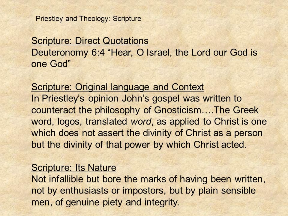 Priestley and Theology: Scripture Scripture: Direct Quotations Deuteronomy 6:4 Hear, O Israel, the Lord our God is one God Scripture: Original language and Context In Priestley's opinion John's gospel was written to counteract the philosophy of Gnosticism….The Greek word, logos, translated word, as applied to Christ is one which does not assert the divinity of Christ as a person but the divinity of that power by which Christ acted.