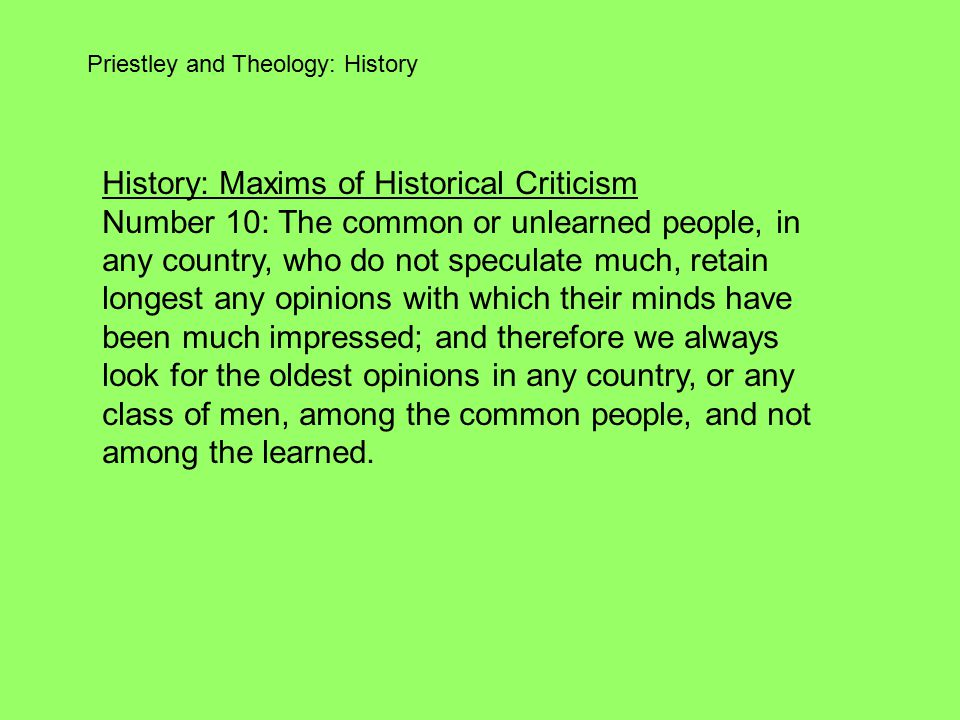 Priestley and Theology: History History: Maxims of Historical Criticism Number 10: The common or unlearned people, in any country, who do not speculate much, retain longest any opinions with which their minds have been much impressed; and therefore we always look for the oldest opinions in any country, or any class of men, among the common people, and not among the learned.