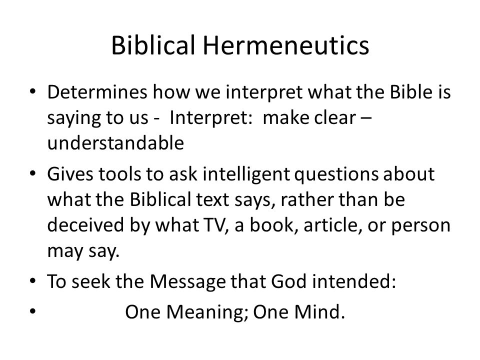 Biblical Hermeneutics Determines how we interpret what the Bible is saying to us - Interpret: make clear – understandable Gives tools to ask intelligent questions about what the Biblical text says, rather than be deceived by what TV, a book, article, or person may say.