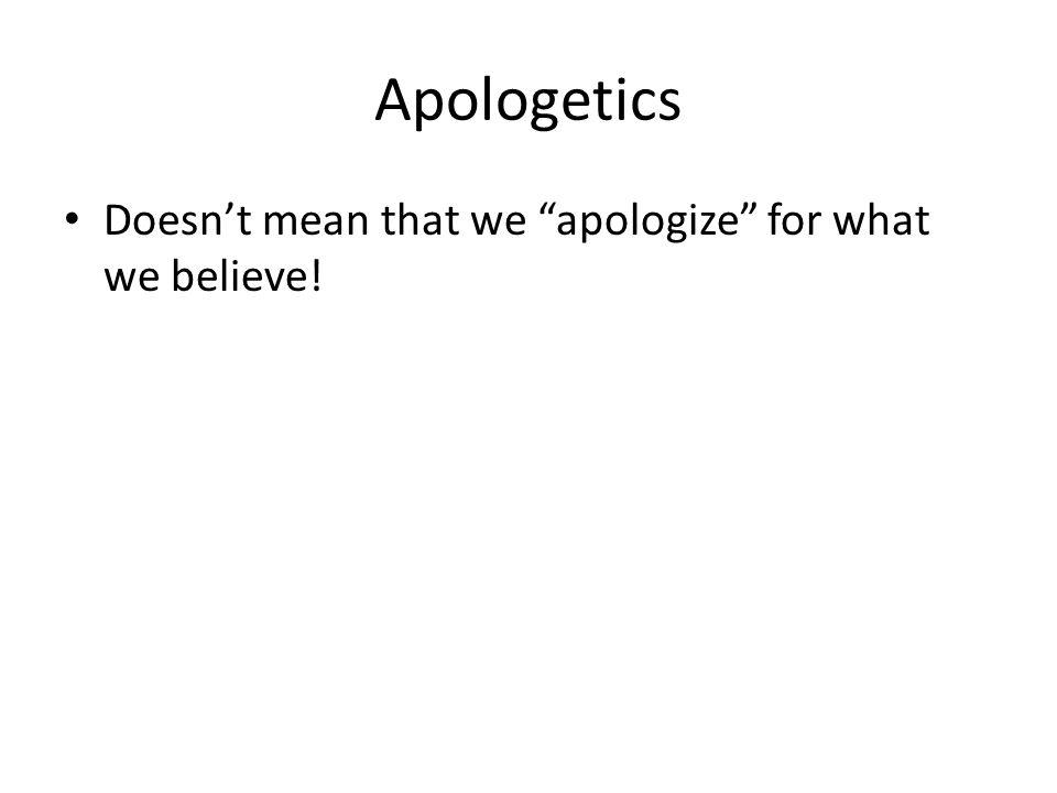 Apologetics Doesn't mean that we apologize for what we believe!
