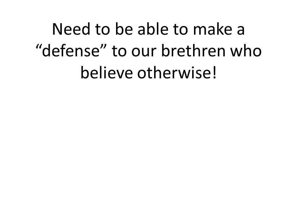 Need to be able to make a defense to our brethren who believe otherwise!