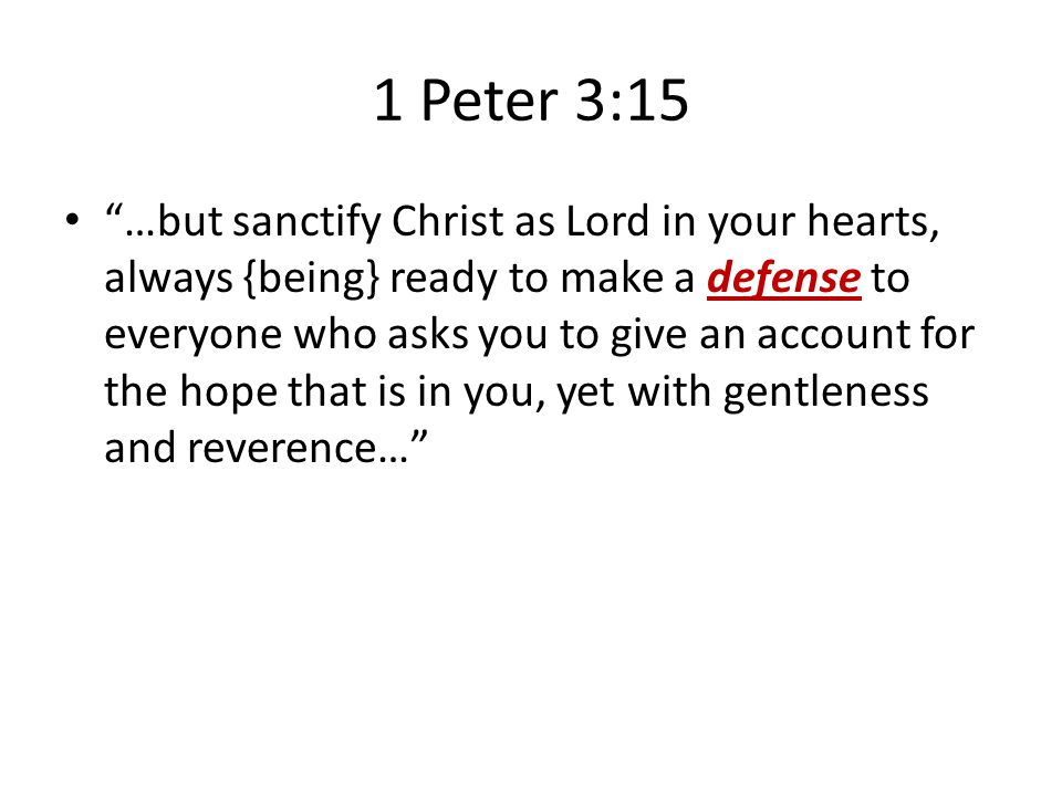 1 Peter 3:15 …but sanctify Christ as Lord in your hearts, always {being} ready to make a defense to everyone who asks you to give an account for the hope that is in you, yet with gentleness and reverence…