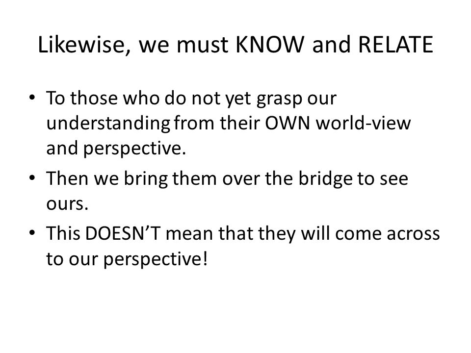 Likewise, we must KNOW and RELATE To those who do not yet grasp our understanding from their OWN world-view and perspective.