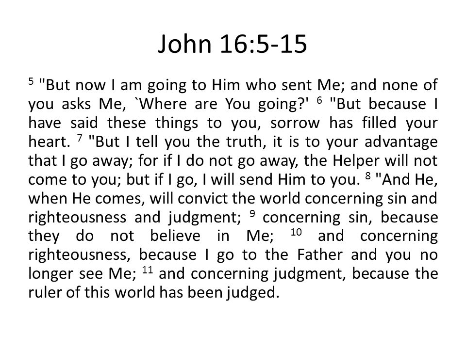 John 16:5-15 5 But now I am going to Him who sent Me; and none of you asks Me, `Where are You going 6 But because I have said these things to you, sorrow has filled your heart.