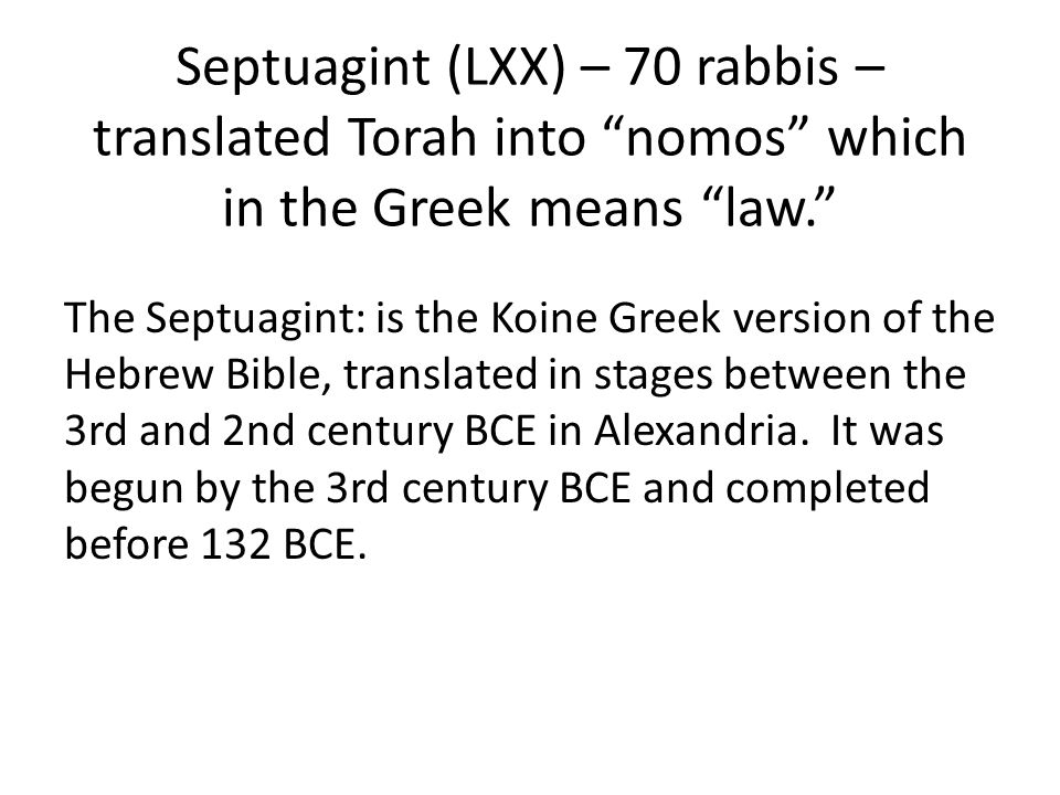 Septuagint (LXX) – 70 rabbis – translated Torah into nomos which in the Greek means law. The Septuagint: is the Koine Greek version of the Hebrew Bible, translated in stages between the 3rd and 2nd century BCE in Alexandria.