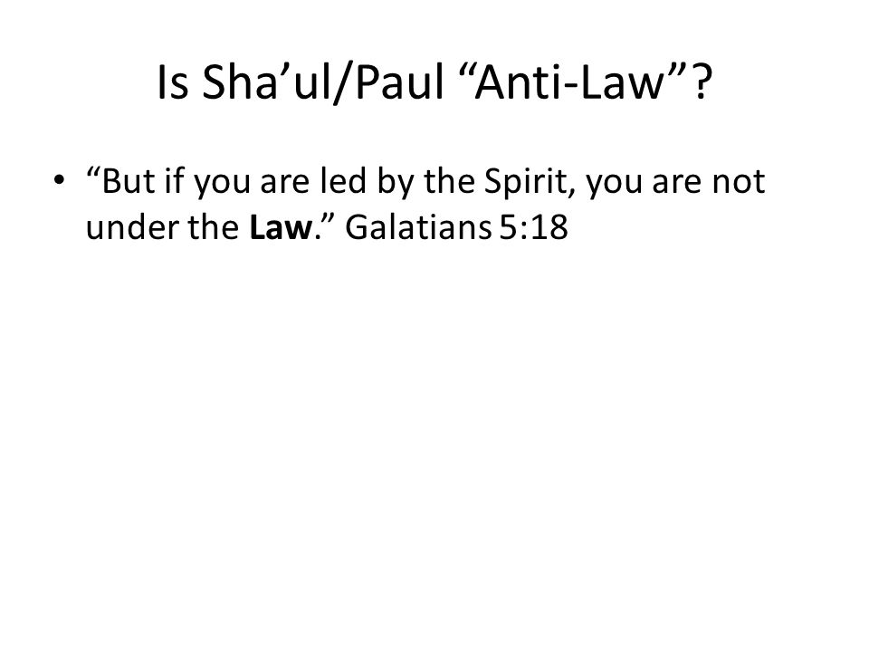 But if you are led by the Spirit, you are not under the Law. Galatians 5:18 Is Sha'ul/Paul Anti-Law