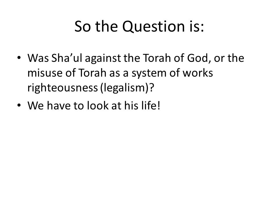So the Question is: Was Sha'ul against the Torah of God, or the misuse of Torah as a system of works righteousness (legalism).
