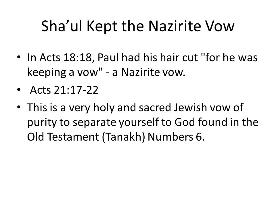 Sha'ul Kept the Nazirite Vow In Acts 18:18, Paul had his hair cut for he was keeping a vow - a Nazirite vow.