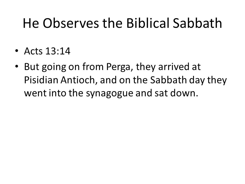 He Observes the Biblical Sabbath Acts 13:14 But going on from Perga, they arrived at Pisidian Antioch, and on the Sabbath day they went into the synagogue and sat down.