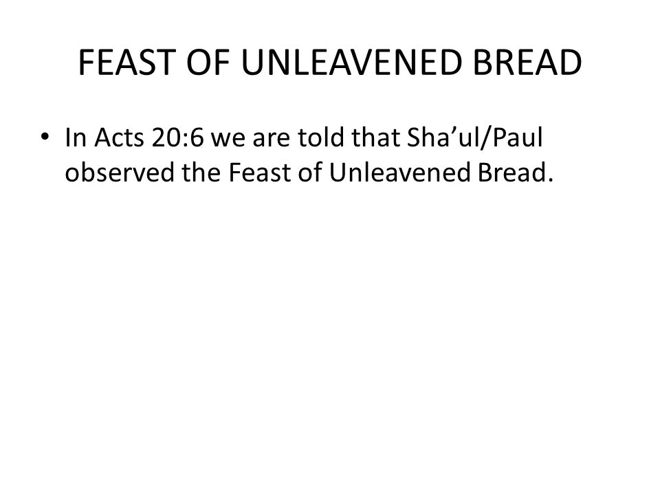 FEAST OF UNLEAVENED BREAD In Acts 20:6 we are told that Sha'ul/Paul observed the Feast of Unleavened Bread.