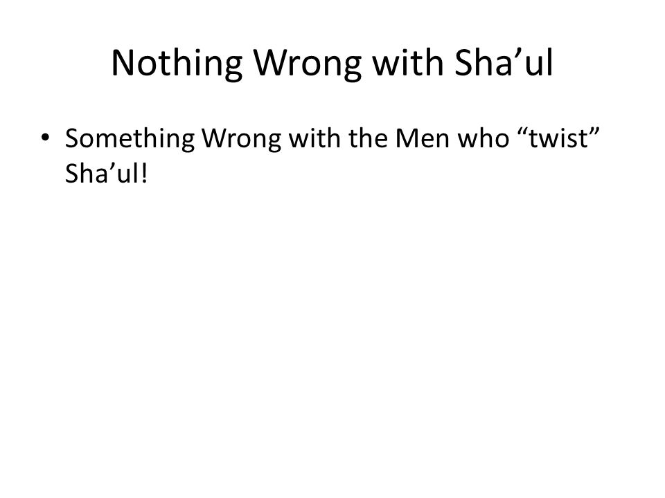 Nothing Wrong with Sha'ul Something Wrong with the Men who twist Sha'ul!
