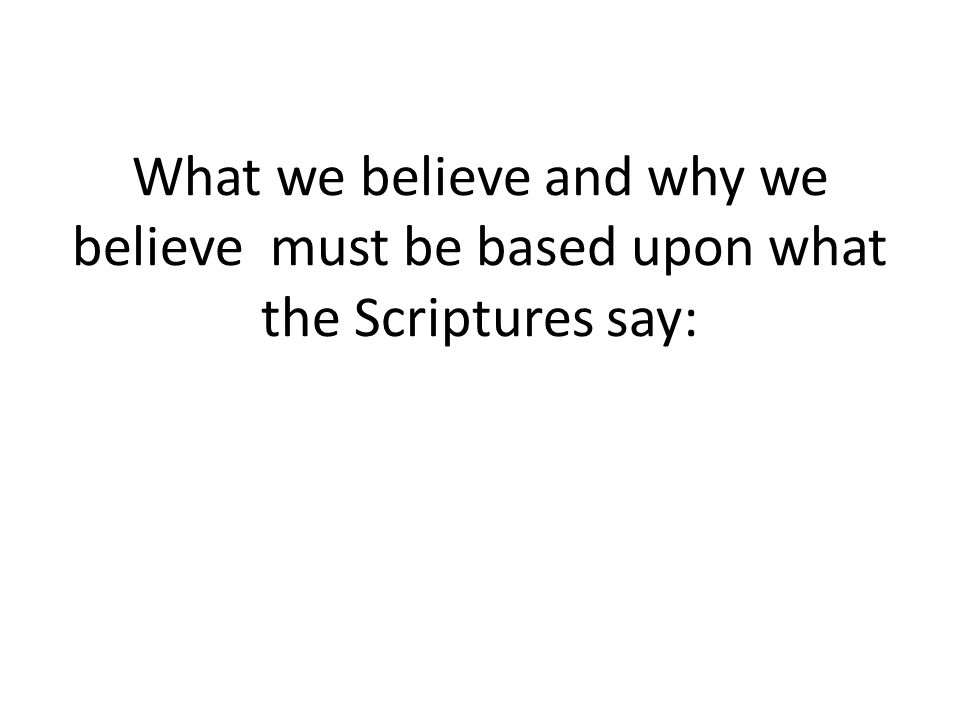 What we believe and why we believe must be based upon what the Scriptures say: