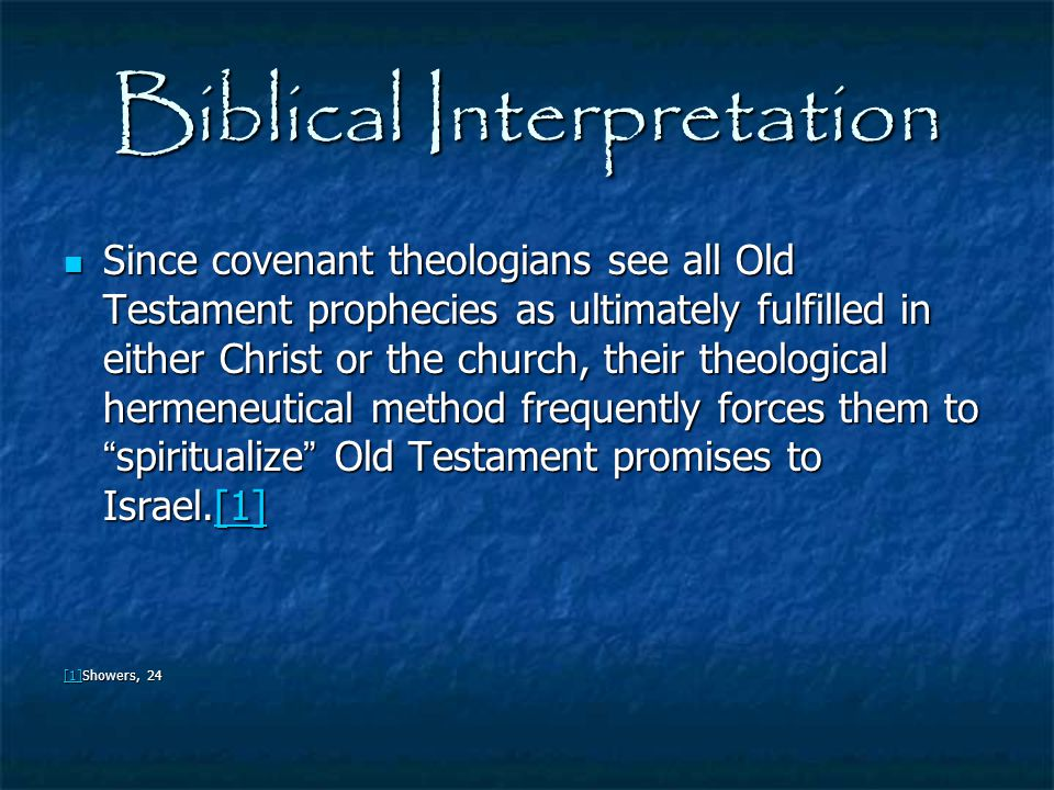 Biblical Interpretation Since covenant theologians see all Old Testament prophecies as ultimately fulfilled in either Christ or the church, their theo