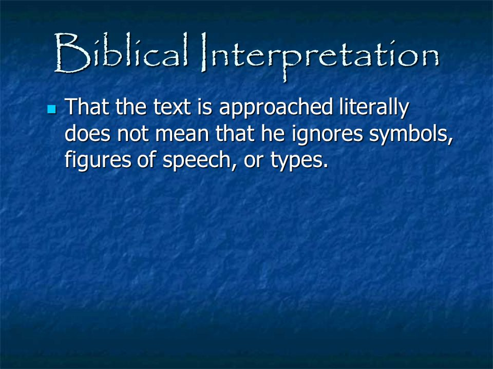 Biblical Interpretation That the text is approached literally does not mean that he ignores symbols, figures of speech, or types. That the text is app