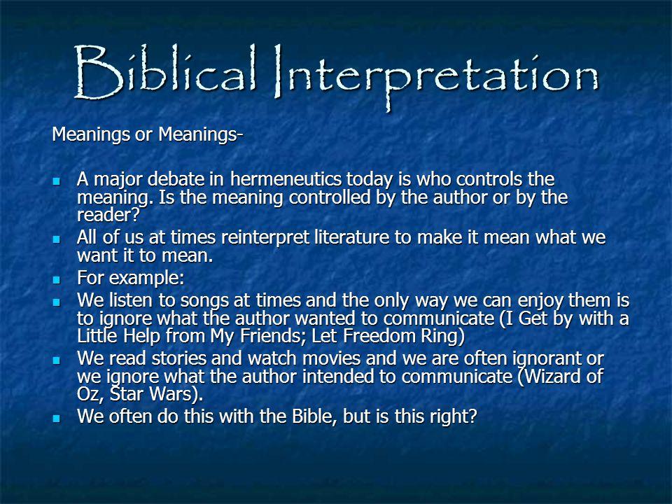 Biblical Interpretation Meanings or Meanings- A major debate in hermeneutics today is who controls the meaning. Is the meaning controlled by the autho