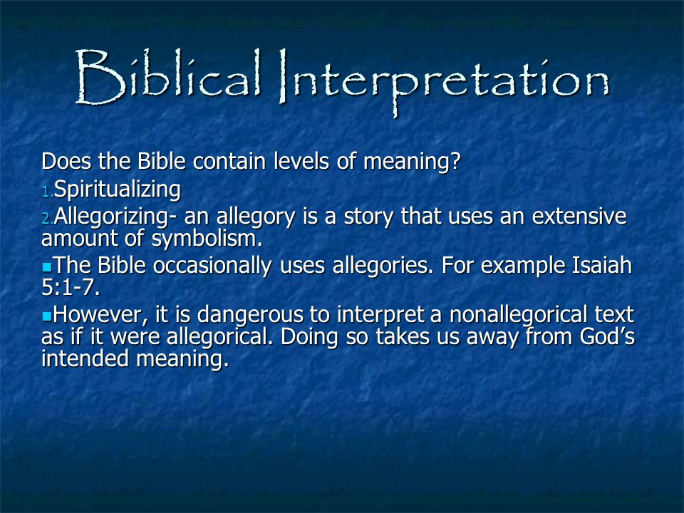 Biblical Interpretation Does the Bible contain levels of meaning? 1. Spiritualizing 2. Allegorizing- an allegory is a story that uses an extensive amo