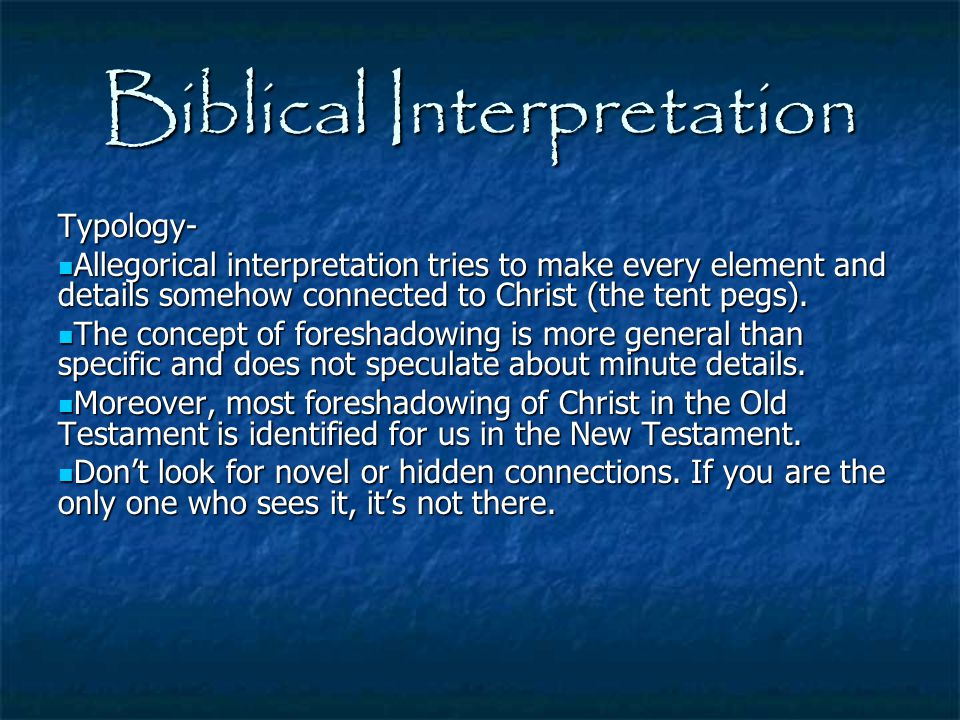 Biblical Interpretation Typology- Allegorical interpretation tries to make every element and details somehow connected to Christ (the tent pegs). Alle