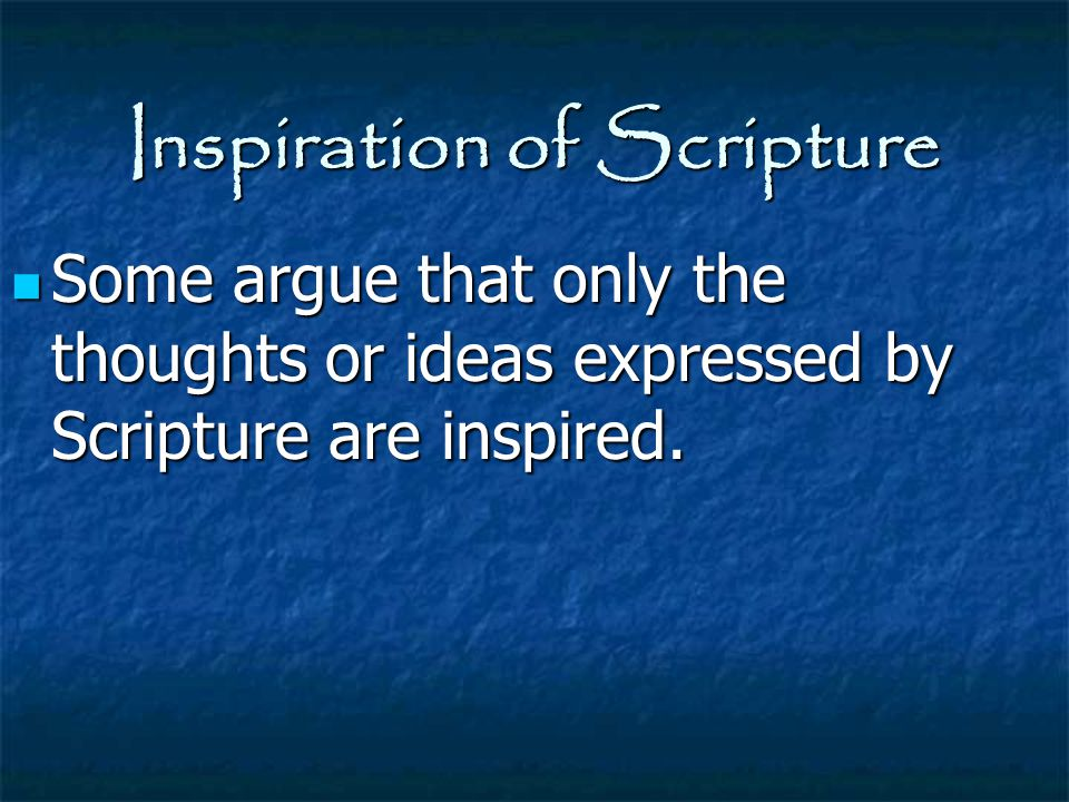 Inspiration of Scripture Some argue that only the thoughts or ideas expressed by Scripture are inspired. Some argue that only the thoughts or ideas ex