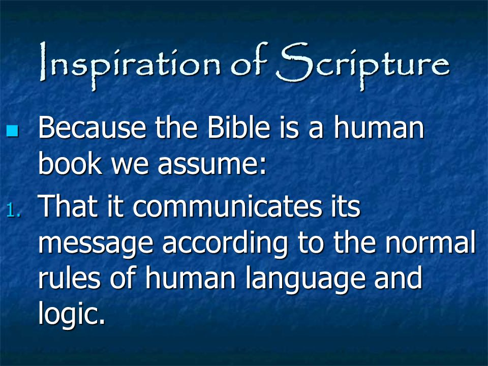 Inspiration of Scripture Because the Bible is a human book we assume: Because the Bible is a human book we assume: 1. That it communicates its message