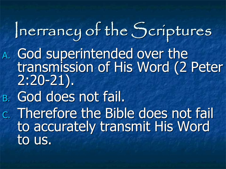 Inerrancy of the Scriptures A. God superintended over the transmission of His Word (2 Peter 2:20-21). B. God does not fail. C. Therefore the Bible doe