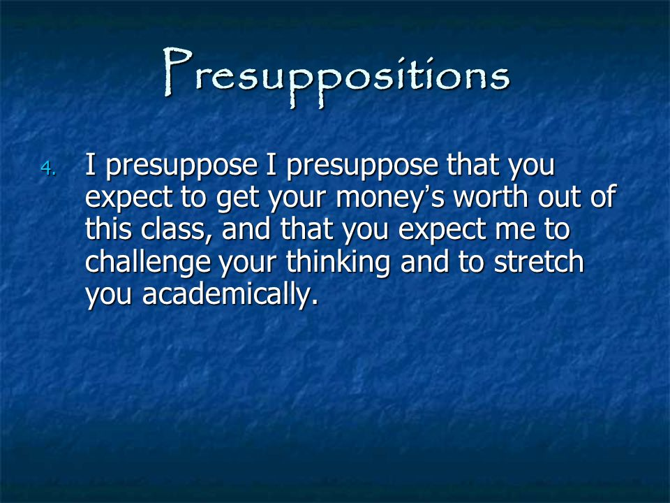 Presuppositions 4. I presuppose I presuppose that you expect to get your money ' s worth out of this class, and that you expect me to challenge your t