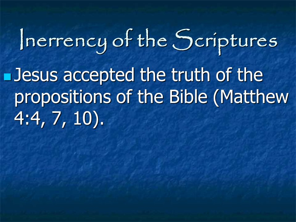Inerrency of the Scriptures Jesus accepted the truth of the propositions of the Bible (Matthew 4:4, 7, 10). Jesus accepted the truth of the propositio