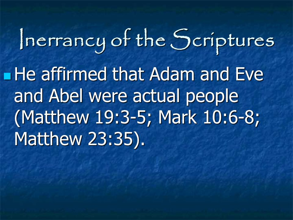 Inerrancy of the Scriptures He affirmed that Adam and Eve and Abel were actual people (Matthew 19:3-5; Mark 10:6-8; Matthew 23:35). He affirmed that A