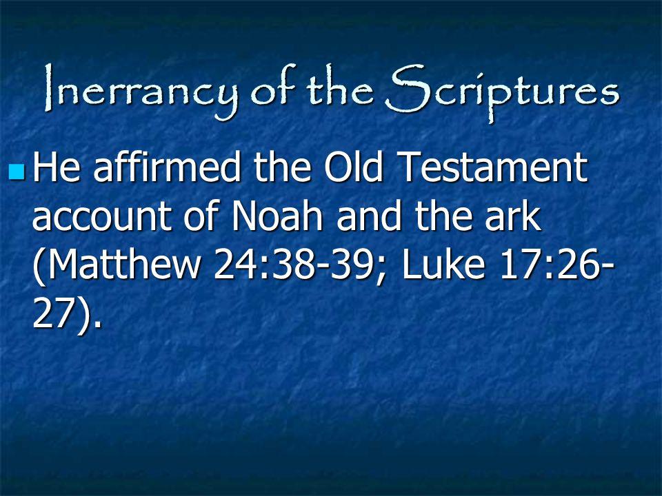 Inerrancy of the Scriptures He affirmed the Old Testament account of Noah and the ark (Matthew 24:38-39; Luke 17:26- 27). He affirmed the Old Testamen