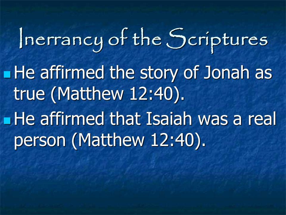 Inerrancy of the Scriptures He affirmed the story of Jonah as true (Matthew 12:40). He affirmed the story of Jonah as true (Matthew 12:40). He affirme