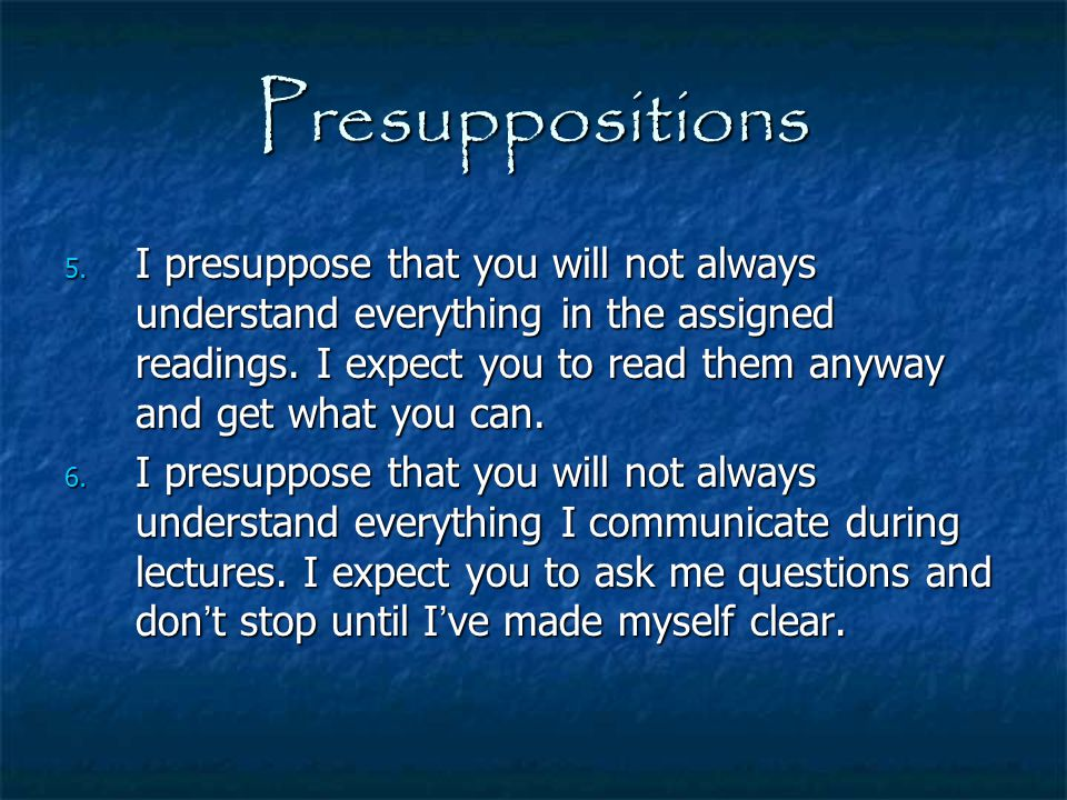 Presuppositions 5. I presuppose that you will not always understand everything in the assigned readings. I expect you to read them anyway and get what
