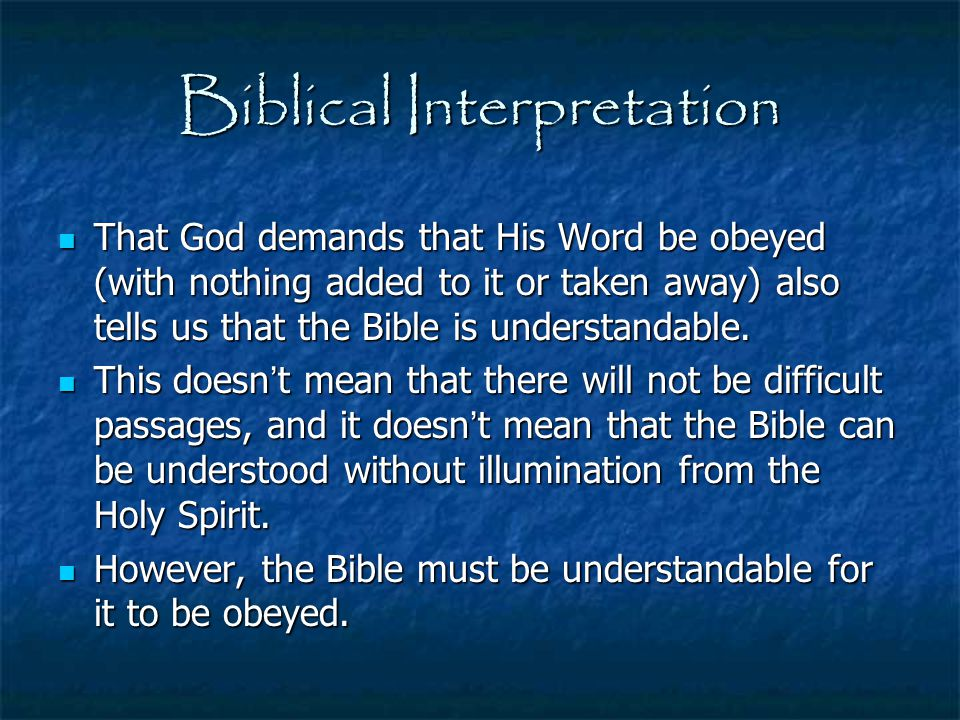 Biblical Interpretation That God demands that His Word be obeyed (with nothing added to it or taken away) also tells us that the Bible is understandab
