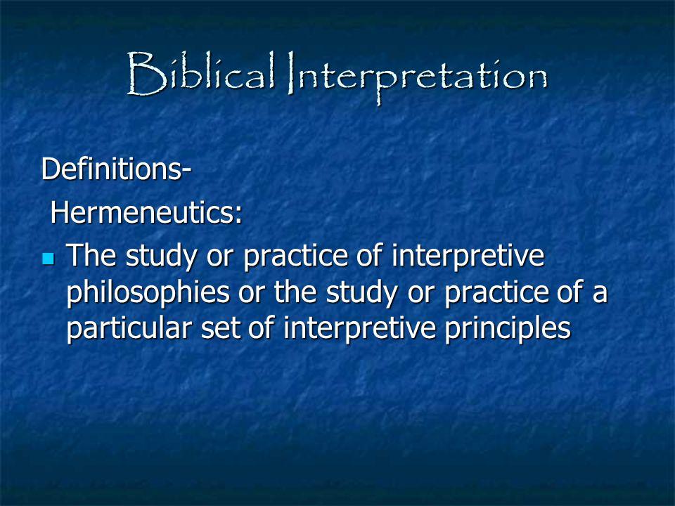 Biblical Interpretation Definitions- Hermeneutics: Hermeneutics: The study or practice of interpretive philosophies or the study or practice of a part