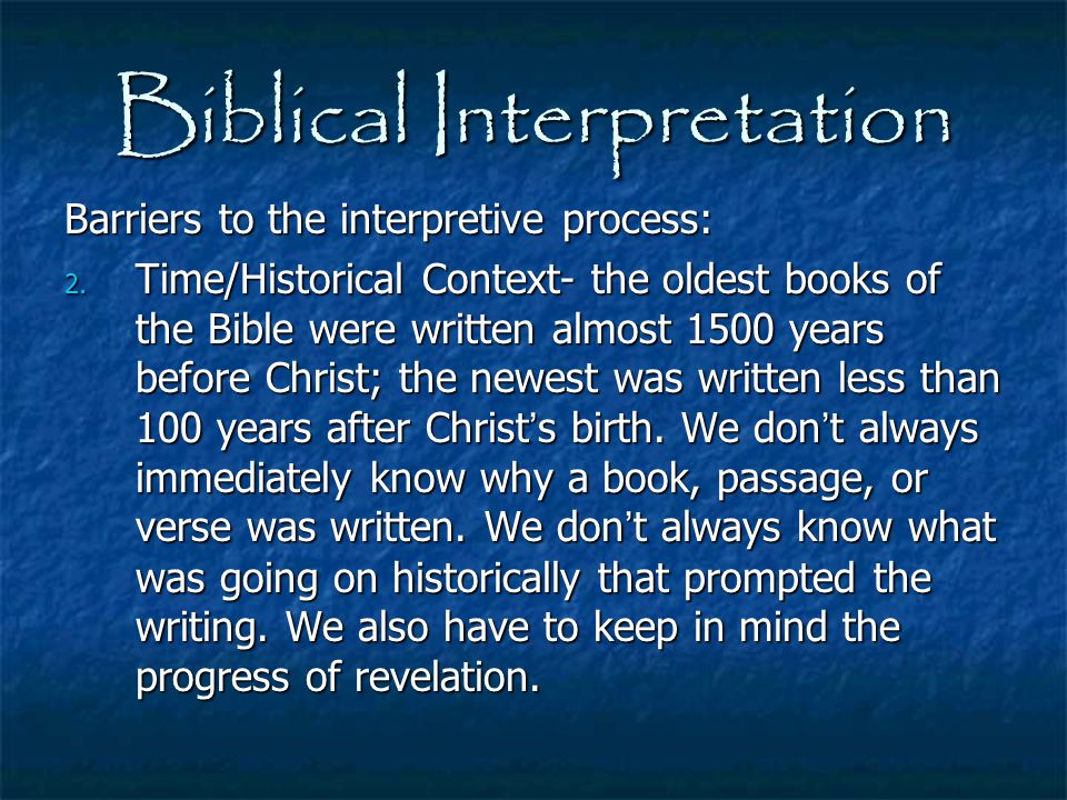 Biblical Interpretation Barriers to the interpretive process: 2. Time/Historical Context- the oldest books of the Bible were written almost 1500 years