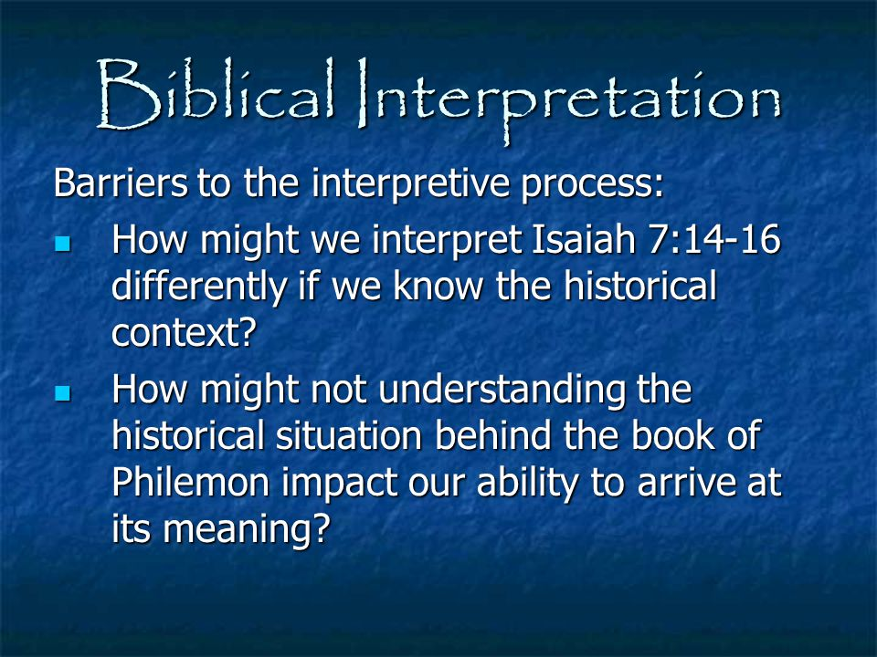 Biblical Interpretation Barriers to the interpretive process: How might we interpret Isaiah 7:14-16 differently if we know the historical context? How
