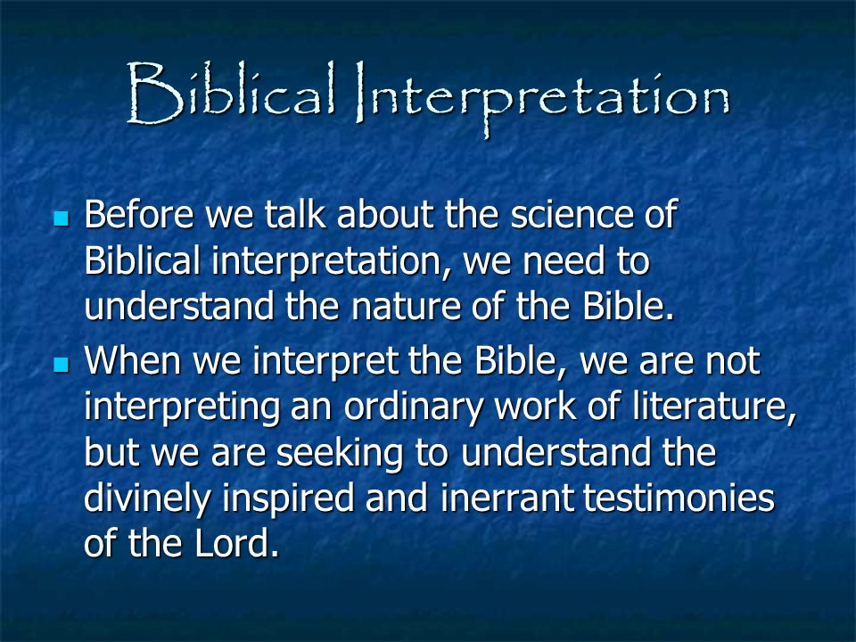 Biblical Interpretation Before we talk about the science of Biblical interpretation, we need to understand the nature of the Bible. Before we talk abo
