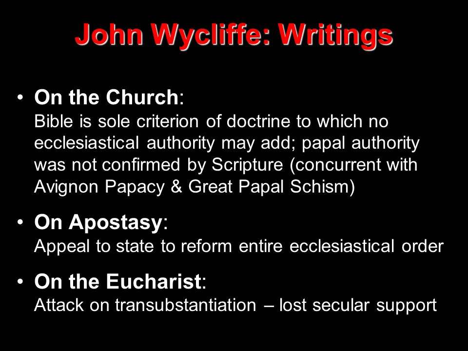 John Wycliffe: Writings On the Church: Bible is sole criterion of doctrine to which no ecclesiastical authority may add; papal authority was not confirmed by Scripture (concurrent with Avignon Papacy & Great Papal Schism) On Apostasy: Appeal to state to reform entire ecclesiastical order On the Eucharist: Attack on transubstantiation – lost secular support