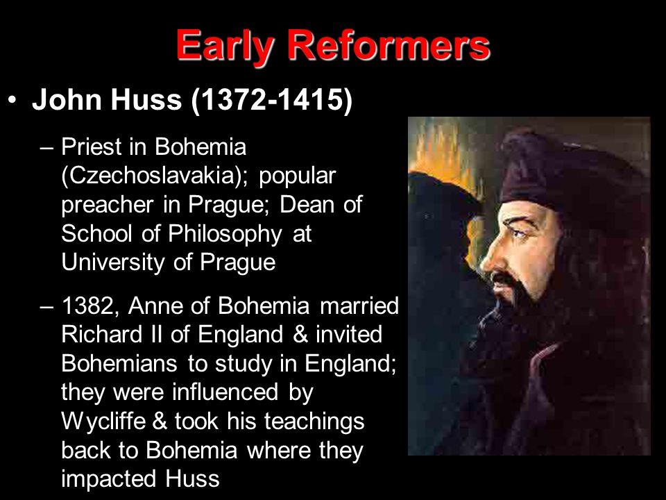 Early Reformers John Huss (1372-1415) –Priest in Bohemia (Czechoslavakia); popular preacher in Prague; Dean of School of Philosophy at University of Prague –1382, Anne of Bohemia married Richard II of England & invited Bohemians to study in England; they were influenced by Wycliffe & took his teachings back to Bohemia where they impacted Huss